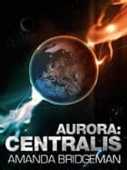 Aurora: Centralis (Aurora 4) ebook by Amanda Bridgeman