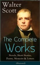 The Complete Works of Sir Walter Scott: Novels, Short Stories, Poetry, Memoirs & Letters (Illustrated) ebook by Walter  Scott