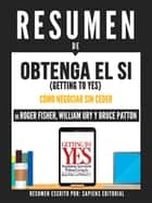 "Resumen De ""Obtenga El Si (Getting To Yes): El Arte De Negociar Sin Ceder - De Roger Fisher, William Ury Y Bruce Patton"" ebook by Sapiens Editorial, Sapiens Editorial"