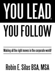You Lead, You Follow: Making All the Right Moves in the Corporate World! ebook by Silas Bsa Msa, Robin E.