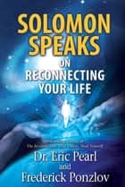 Solomon Speaks on Reconnecting Your Life ebook by Eric Pearl, Dr., Frederick Ponzlov