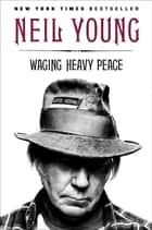 Waging Heavy Peace ebook by Neil Young