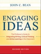 Engaging Ideas - The Professor's Guide to Integrating Writing, Critical Thinking, and Active Learning in the Classroom ebook by John C. Bean, Maryellen Weimer
