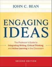 Engaging Ideas - The Professor's Guide to Integrating Writing, Critical Thinking, and Active Learning in the Classroom ebook by John C. Bean,Maryellen Weimer