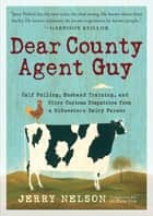 Dear County Agent Guy - Calf Pulling, Husband Training, and Other Curious Dispatches from a Midwestern Dairy Farmer ebook by Jerry Nelson