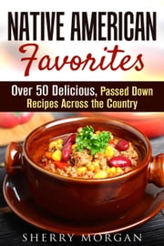 Native American Favorites: Over 50 Delicious, Passed Down Recipes Across the Country - Authentic Meals ebook by Sherry Morgan