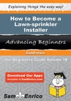How to Become a Lawn-sprinkler Installer - How to Become a Lawn-sprinkler Installer ebook by Charise Walter