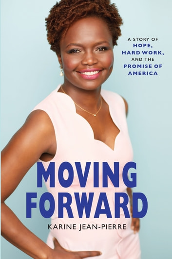Moving Forward - A Story of Hope, Hard Work, and the Promise of America eBook by Karine Jean-Pierre