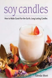 Soy Candles - How to Make Good-for-the-Earth, Long-Lasting Candles ebook by Glenda Short