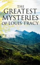 The Greatest Mysteries of Louis Tracy - 14 Novels in One Edition:Detectives White & Furneaux Mysteries, The Albert Gate Mystery, The Stowmarket Mystery, The Bartlett Mystery, A Mysterious Disappearance, The Late Tenant & more ebook by Louis Tracy