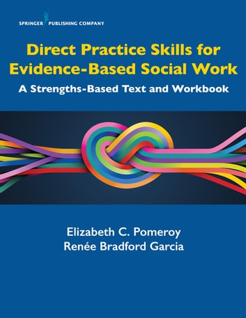 Direct Practice Skills for Evidence-Based Social Work - A Strengths-Based Text and Workbook ebook by Elizabeth C. Pomeroy, PhD, LCSW,Renée Bradford Garcia, MSW, LCSW