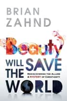 Beauty Will Save the World: Rediscovering the allure and mystery of Christianity - Rediscovering the allure and mystery of Christianity ebook by Brian Zahnd