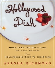 Hollywood Dish - More Than 150 Delicious, Healthy Recipes from Hollywood's Chef to the Stars ebook by Akasha Richmond