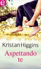 Aspettando te (eLit) ebook by Kristan Higgins