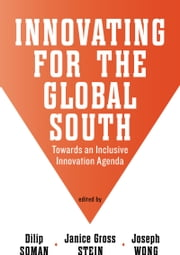 Innovating for the Global South - Towards an Inclusive Innovation Agenda ebook by Dilip  Soman,Janice Gross Stein,Joseph Wong