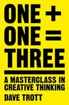 One Plus One Equals Three - A Masterclass in Creative Thinking ebook by Dave Trott