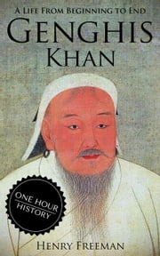 Genghis Khan: A Life From Beginning to End ebook by Henry Freeman