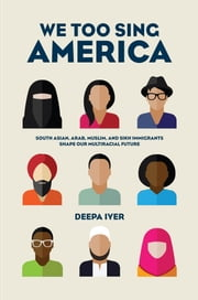 We Too Sing America - South Asian, Arab, Muslim, and Sikh Immigrants Shape Our Multiracial Future ebook by Deepa Iyer