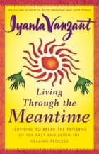 Living Through the Meantime - Learning to Break the Patterns of the Past and Beg ebook by Iyanla Vanzant
