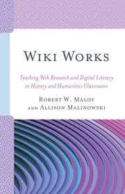 Wiki Works - Teaching Web Research and Digital Literacy in History and Humanities Classrooms ebook by Allison Malinowski, Robert Maloy
