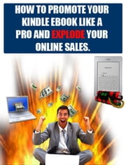 How To Promote Your Kindle Ebook Like A Pro And Explode Your Online Sales And Traffic. ebook by Dirk Dupon