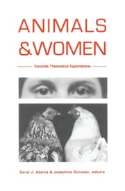 Animals and Women - Feminist Theoretical Explorations ebook by Carol J. Adams,Josephine Donovan,Joan Dunayer,Lynda Birke,Marti Kheel