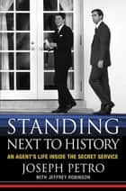 Standing Next to History - An Agent's Life Inside the Secret Service 電子書籍 by Joseph Petro, Jeffrey Robinson