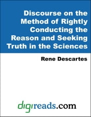 Discourse on the Method of Rightly Conducting the Reason and Seeking Truth in the Sciences ebook by Descartes, Rene
