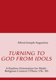 Turning to God from Idols - A Pauline Orientation for Multi-Religious Context (1Thess 1:9c-10) ebook by Alfred Joseph Augustine