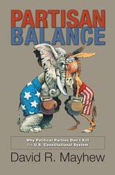 Partisan Balance - Why Political Parties Don't Kill the U.S. Constitutional System ebook by David R. Mayhew