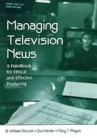 Managing Television News - A Handbook for Ethical and Effective Producing ebook by B. William Silcock, Don Heider, Mary T. Rogus