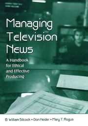Managing Television News - A Handbook for Ethical and Effective Producing ebook by B. William Silcock,Don Heider,Mary T. Rogus