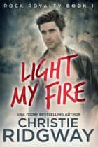 Light My Fire (Rock Royalty Book 1) ebook by Christie Ridgway