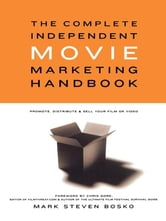 The Complete Independent Movie Marketing Handbook - Promote, Distribute, & Sell Your Film or Video ebook by Mark Steven Bosko