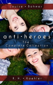 Anti-Heroes the Complete Collection ebook by Louise Bohmer,K.H. Koehler