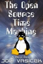 The Open Source Time Machine - A Short Story ebook by Joe Vasicek