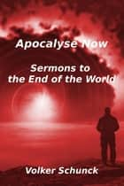 Apocalypse Now - Sermons to the end of the world ebook by Volker Schunck