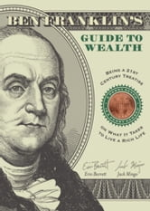 Ben Franklin's Guide to Wealth - Being a 21st Century Treatise on What It Takes to Live A Rich Life ebook by Erin Barrett,Jack Mingo