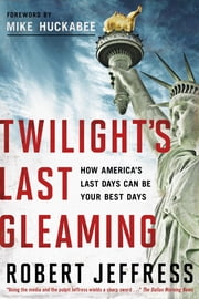 Twilight's Last Gleaming: How America's Last Days Can Be Your Best Days ebook by Jeffress, Robert