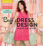 Buffi's Dress Design: Sew 30 Fun Styles - Make It, Own It, Rock It ebook by Buffi Jashanmal