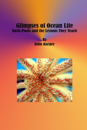 Glimpses of Ocean Life - Rock-Pools and the Lessons They Teach ebook by John Harper
