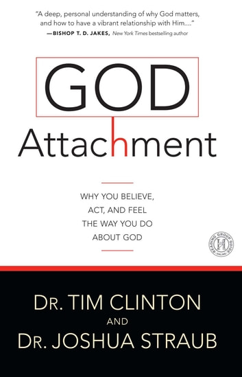 God Attachment - Why You Believe, Act, and Feel the Way You Do About God ebook by Tim Clinton Dr.,Dr. Joshua Straub