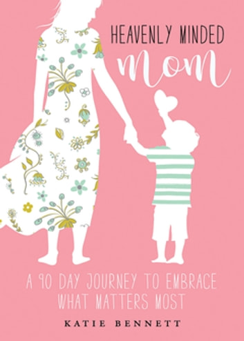 Heavenly Minded Mom - A 90 Day Journey to Embrace What Matters Most ebook by Katie Bennett