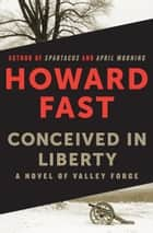 Conceived in Liberty - A Novel of Valley Forge ebook by Howard Fast