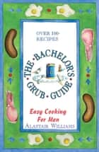 The Bachelor's Grub Guide: Easy Cooking for Men ebook by Alastair Williams
