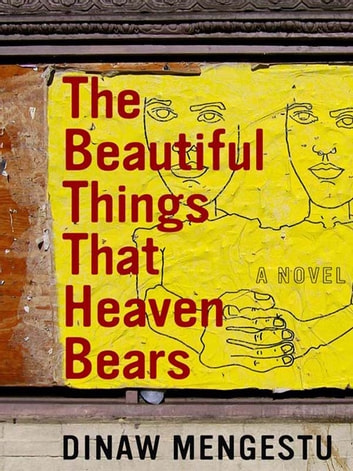 The Beautiful Things That Heaven Bears eBook by Dinaw Mengestu