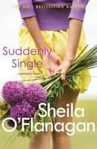 Suddenly Single - An unputdownable tale full of romance and revelations ebook by Sheila O'Flanagan