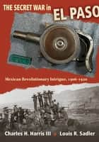The Secret War in El Paso - Mexican Revolutionary Intrigue, 1906-1920 ebook by Charles H. Harris, Louis R. Sadler