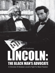 LINCOLN: THE BLACK MAN'S ADVOCATE - A Chronicle Of Abraham Lincoln's Fight For Black Freedom ebook by Jack Lindeman