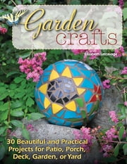 Garden Crafts - 30 Beautiful and Practical Projects for Patio, Porch, Deck, Garden, or Yard ebook by Elizabeth Letcavage